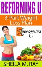 Reforming U 3-Part Weight Loss Plan ebook by Sheila Ray