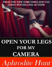 Open Your Legs for My Camera ebook by Aphrodite Hunt