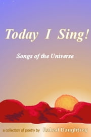 Today I Sing!: Songs of the Universe: A Collection of Poetry ebook by Rahad Daughtrey