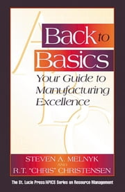 Back to Basics: Your Guide to Manufacturing Excellence ebook by Melnyk, Steven A.