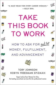Take This Book to Work - How to Ask for (and Get) Money, Fulfillment, and Advancement ebook by Tory Johnson,Robyn Freedman Spizman