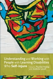 Understanding and Working with People with Learning Disabilities who Self-injure ebook by Andrew Lovell,Pauline Heslop,Fiona Macaulay,Helen Duperouzel,Phoebe Caldwell,Rebecca Fish,Noelle Blackman,Valerie Sinason,Gloria Babiker,Richard Curen