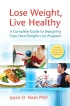 Lose Weight, Live Healthy: A Complete Guide to Designing Your Own Weight Loss Program ebook by Joyce D. Nash