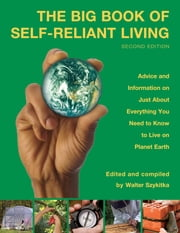 Big Book of Self-Reliant Living - Advice And Information On Just About Everything You Need To Know To Live On Planet Earth ebook by Walter Szykitka
