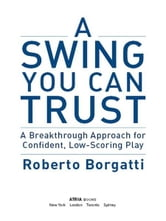 A Swing You Can Trust - A Breakthrough Approach for Confident, Low-Scoring Play ebook by Roberto Borgatti