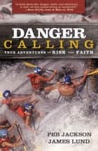 Danger Calling - True Adventures of Risk and Faith ebook by Peb Jackson, James Lund