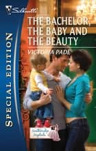 The Bachelor, the Baby and the Beauty ebook by Victoria Pade
