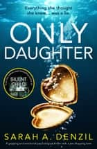 Only Daughter - An absolutely gripping psychological thriller with a nail-biting twist ebook by Sarah A. Denzil