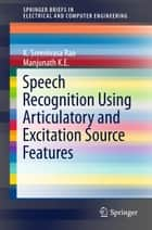 Speech Recognition Using Articulatory and Excitation Source Features ebook by K. Sreenivasa Rao, Manjunath K E