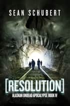 Resolution (Alaskan Undead Apocalypse Book 4) ebook by Sean Schubert