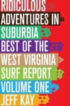 Ridiculous Adventures In Suburbia: Best Of The West Virginia Surf Report, Volume One ebook by Jeff Kay