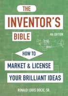 The Inventor's Bible, Fourth Edition - How to Market and License Your Brilliant Ideas ebook by Ronald Louis Docie, Sr.
