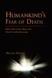 Humankind's Fear of Death - How It Has Come About and How It Can Be Overcome ebook by Michael Higgins