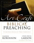 The Art and Craft of Biblical Preaching - A Comprehensive Resource for Today's Communicators ebook by Haddon Robinson, Craig Brian Larson