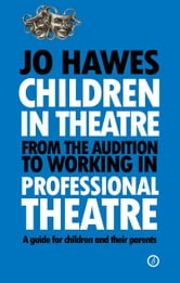 Children in Theatre: From the audition to working in professional theatre: A guide for children and their parents ebook by Jo Hawes