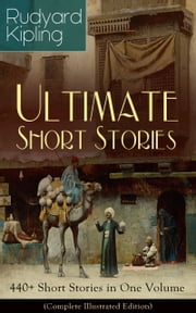 Rudyard Kipling Ultimate Short Story Collection: 440+ Short Stories in One Volume (Complete Illustrated Edition): Plain Tales from the Hills, Soldier's Three, The Jungle Book, The Phantom 'Rickshaw and Other Ghost Stories, Land and Sea Tales, The Eye ebook by Rudyard  Kipling,John  Lockwood  Kipling,Joseph  M.  Gleeson