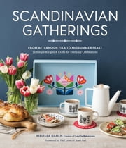 Scandinavian Gatherings - From Afternoon Fika to Midsummer Feast: 70 Simple Recipes & Crafts for Everyday Celebrations ebook by Melissa Bahen