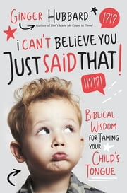 I Can't Believe You Just Said That! - Biblical Wisdom for Taming Your Child's Tongue ebook by Ginger Hubbard