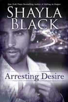 Arresting Desire ebook by Shayla Black