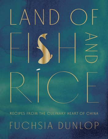 Land of Fish and Rice: Recipes from the Culinary Heart of China ebook by Fuchsia Dunlop