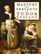 Masters and Servants in Tudor England ebook by Alison Sim