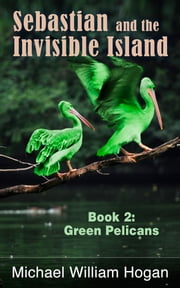 Sebastian and the Invisible Island, Book 2: Green Pelicans ebook by Michael William Hogan