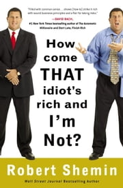 How Come That Idiot's Rich and I'm Not? ebook by Robert Shemin