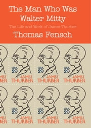 The Man Who Was Walter Mitty - The Life and Work of James Thurber ebook by Thomas Fensch