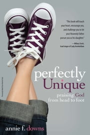 Perfectly Unique - Praising God from Head to Foot ebook by Annie F. Downs