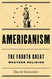 Americanism:The Fourth Great Western Religion ebook by David Gelernter