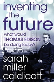 Inventing the Future - What Would Thomas Edison Be Doing Today? ebook by Sarah Miller Caldicott