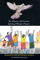 The Advance Deliverance Spiritual Warfare Prayers - Personal Family Deliverance Prayers ebook by Dr. Akujobi D. Oparaocha