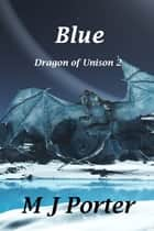 Blue (The Dragon of Unison Book 2) ebook by M J Porter