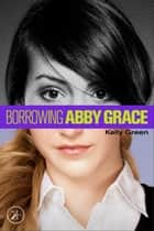 Borrowing Abby Grace ebook by Kelly Green