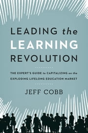 Leading the Learning Revolution - The Expert's Guide to Capitalizing on the Exploding Lifelong Education Market ebook by Jeff Cobb
