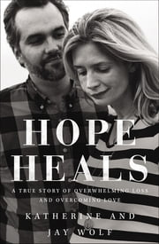 Hope Heals - A True Story of Overwhelming Loss and an Overcoming Love ebook by Katherine Wolf,Jay Wolf