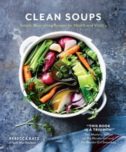 Clean Soups - Simple, nourishing recipes for health and vitality ebook by Rebecca Katz