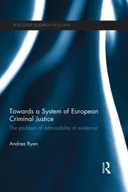 Towards a System of European Criminal Justice - The Problem of Admissibility of Evidence ebook by Andrea Ryan