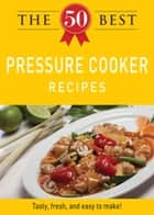 The 50 Best Pressure Cooker Recipes - Tasty, fresh, and easy to make! ebook by Adams Media