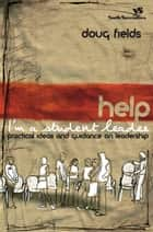 Help! I'm a Student Leader - Practical Ideas and Guidance on Leadership ebook by Doug Fields