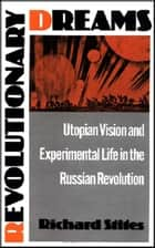 Revolutionary Dreams - Utopian Vision and Experimental Life in the Russian Revolution ebook by Richard Stites