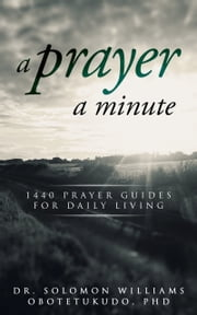 A Prayer A Minute: 1440 Minutes Prayer Guides For Daily Living ebook by Solomon Williams Obotetukudo, Ph.D.