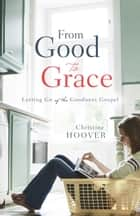 From Good to Grace - Letting Go of the Goodness Gospel ebook by Christine Hoover