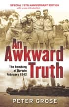 An Awkward Truth: The bombing of Darwin, February 1942 - The bombing of Darwin, February 1942 eBook by Peter Grose