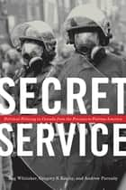 Secret Service - Political Policing in Canada From the Fenians to Fortress America ebook by Reg Whitaker, Gregory S. Kealey, Andrew Parnaby