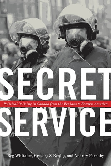 Secret Service - Political Policing in Canada From the Fenians to Fortress America ebook by Reg Whitaker,Gregory S. Kealey,Andrew Parnaby