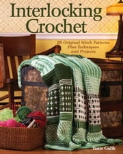 Interlocking Crochet: 80 Original Stitch Patterns Plus Techniques and Projects ebook by Tanis Galik