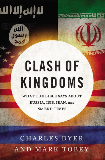 Clash of Kingdoms - What the Bible Says about Russia, ISIS, Iran, and the End Times ebook by Charles Dyer,Mark Tobey