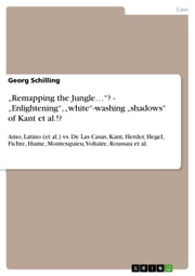 'Remapping the Jungle...'? - 'Enlightening', 'white'-washing 'shadows' of Kant et al.!? - Amo, Latino (et al.) vs. De Las Casas; Kant, Herder, Hegel, Fichte, Hume, Montesquieu, Voltaire, Roussau et al. ebook by Georg Schilling