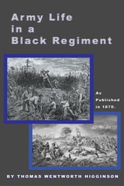 Army Life in a Black Regiment ebook by Higginson, Thomas Wentworth